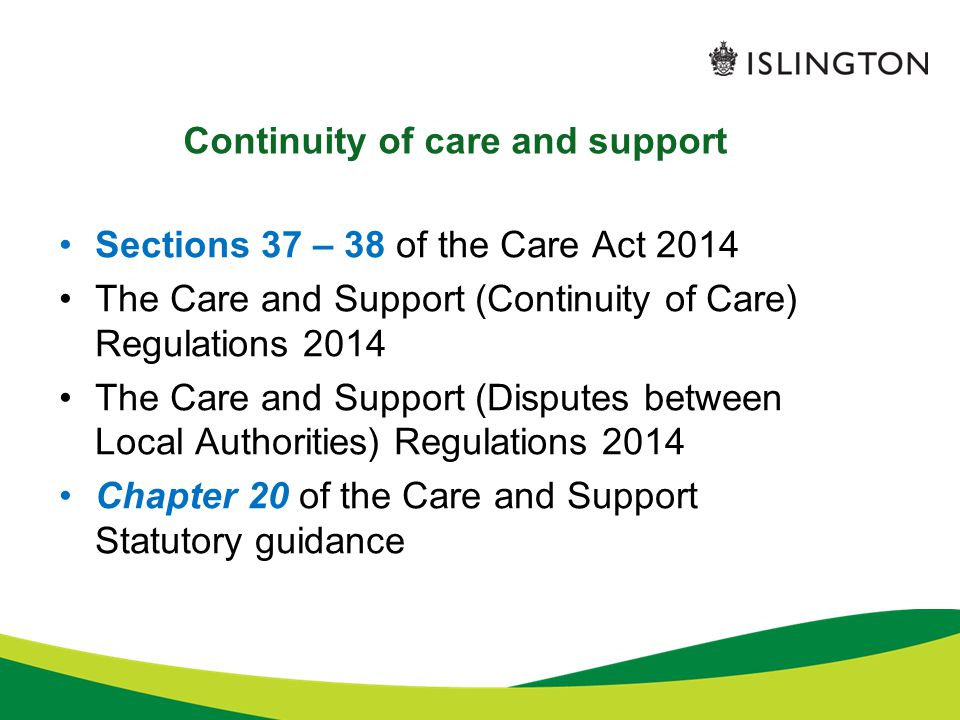 Continuity of care and support Sections 37 – 38 of the Care Act 2014 The Care and Support (Continuity of Care) Regulations 2014 The Care and Support (