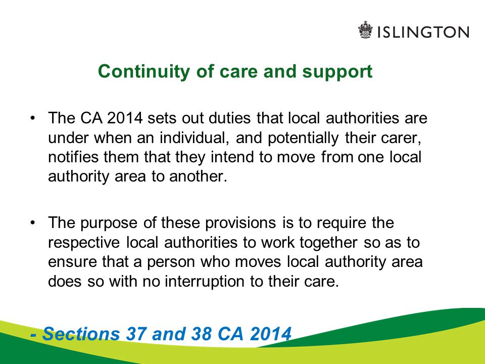 Continuity of care and support The CA 2014 sets out duties that local authorities are under when an individual, and potentially their carer, notifies
