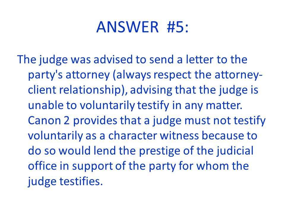 ANSWER #5: The judge was advised to send a letter to the party s attorney (always respect the attorney- client relationship), advising that the judge is unable to voluntarily testify in any matter.