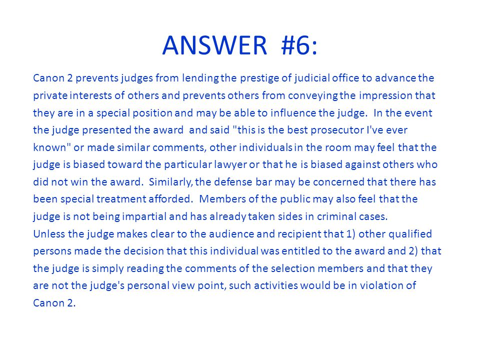 ANSWER #6: Canon 2 prevents judges from lending the prestige of judicial office to advance the private interests of others and prevents others from conveying the impression that they are in a special position and may be able to influence the judge.