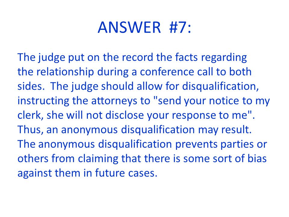 ANSWER #7: The judge put on the record the facts regarding the relationship during a conference call to both sides.