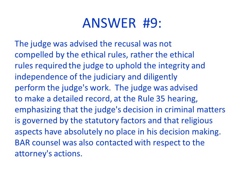ANSWER #9: The judge was advised the recusal was not compelled by the ethical rules, rather the ethical rules required the judge to uphold the integrity and independence of the judiciary and diligently perform the judge s work.