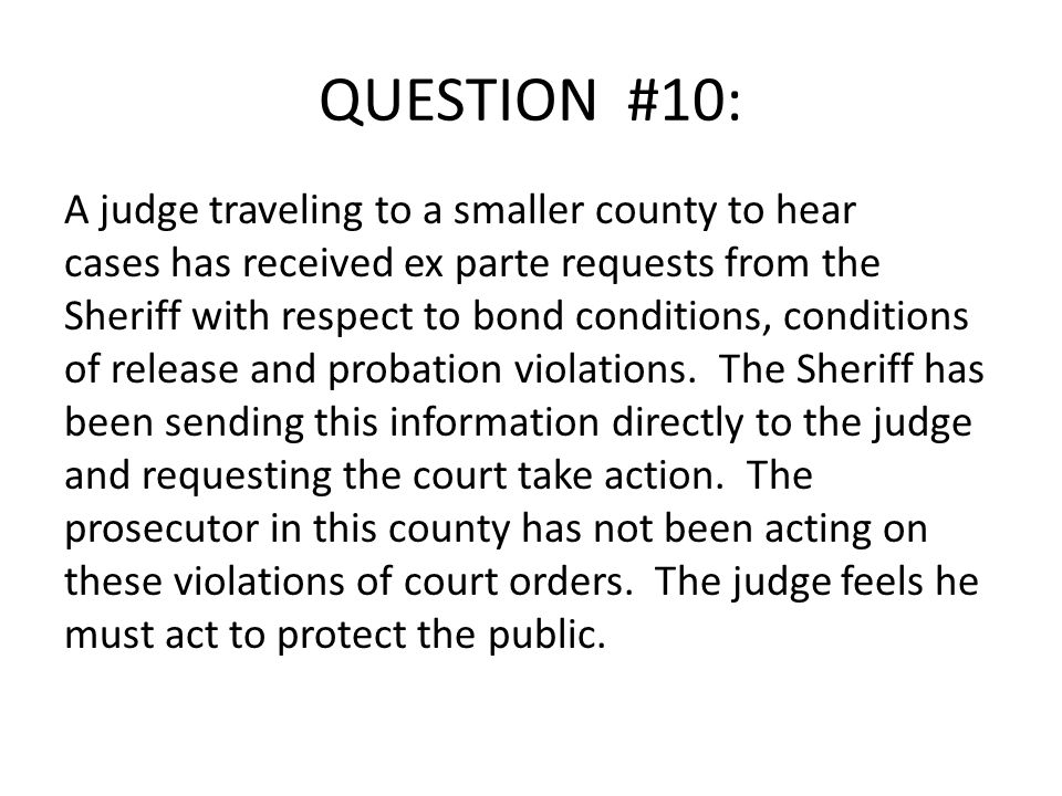 QUESTION #10: A judge traveling to a smaller county to hear cases has received ex parte requests from the Sheriff with respect to bond conditions, conditions of release and probation violations.