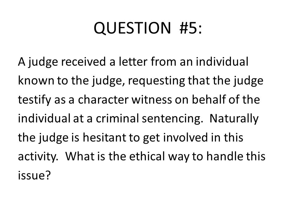 QUESTION #5: A judge received a letter from an individual known to the judge, requesting that the judge testify as a character witness on behalf of the individual at a criminal sentencing.