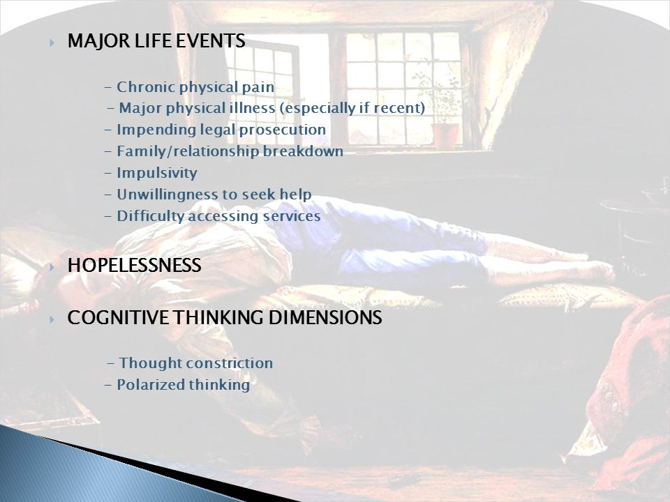  MAJOR LIFE EVENTS - Chronic physical pain - Major physical illness (especially if recent) - Impending legal prosecution - Family/relationship breakdown - Impulsivity - Unwillingness to seek help - Difficulty accessing services  HOPELESSNESS  COGNITIVE THINKING DIMENSIONS - Thought constriction - Polarized thinking