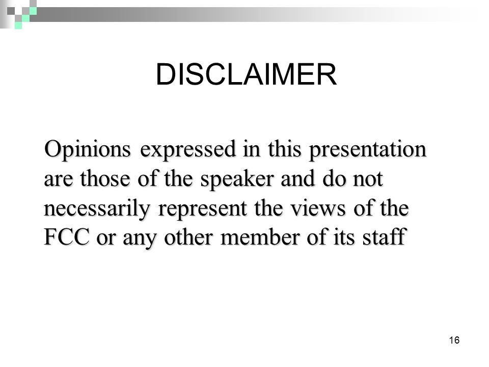16 DISCLAIMER Opinions expressed in this presentation are those of the speaker and do not necessarily represent the views of the FCC or any other memb