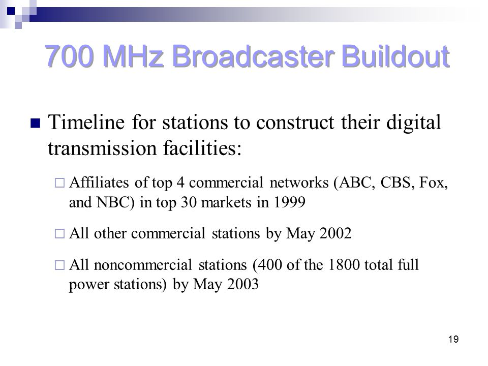 19 700 MHz Broadcaster Buildout Timeline for stations to construct their digital transmission facilities:  Affiliates of top 4 commercial networks (A