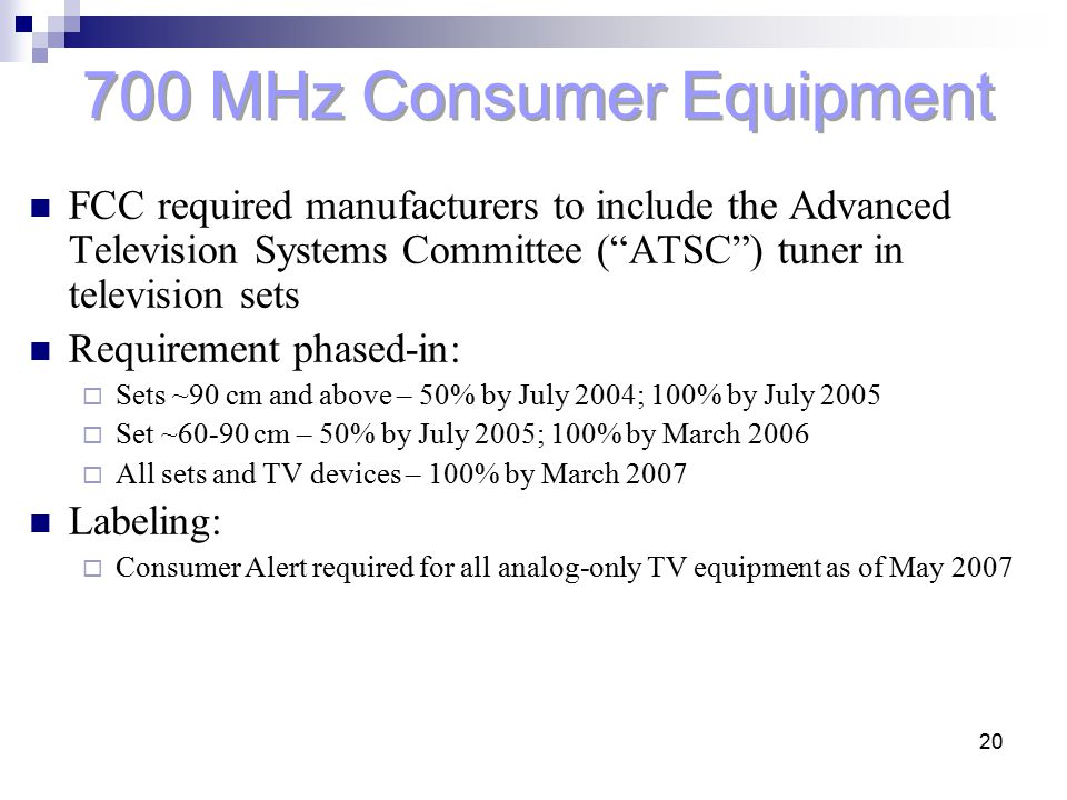 "20 700 MHz Consumer Equipment FCC required manufacturers to include the Advanced Television Systems Committee (""ATSC"") tuner in television sets Requir"