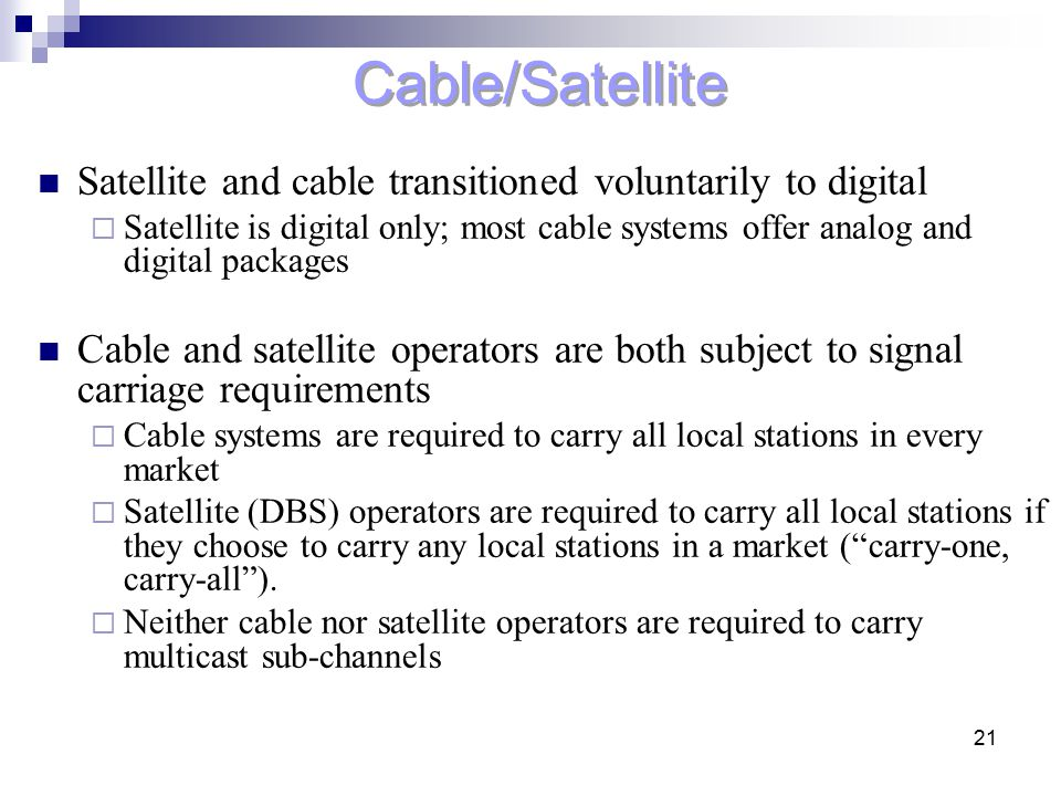 21 Cable/Satellite Satellite and cable transitioned voluntarily to digital  Satellite is digital only; most cable systems offer analog and digital pa