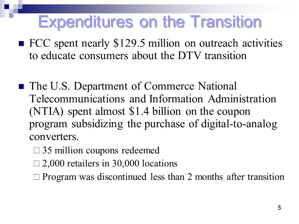 5 Expenditures on the Transition FCC spent nearly $129.5 million on outreach activities to educate consumers about the DTV transition The U.S. Departm