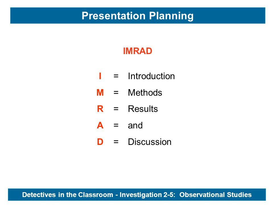 IMRAD IMRADIMRAD ========== Introduction Methods Results and Discussion Presentation Planning Detectives in the Classroom - Investigation 2-5: Observa