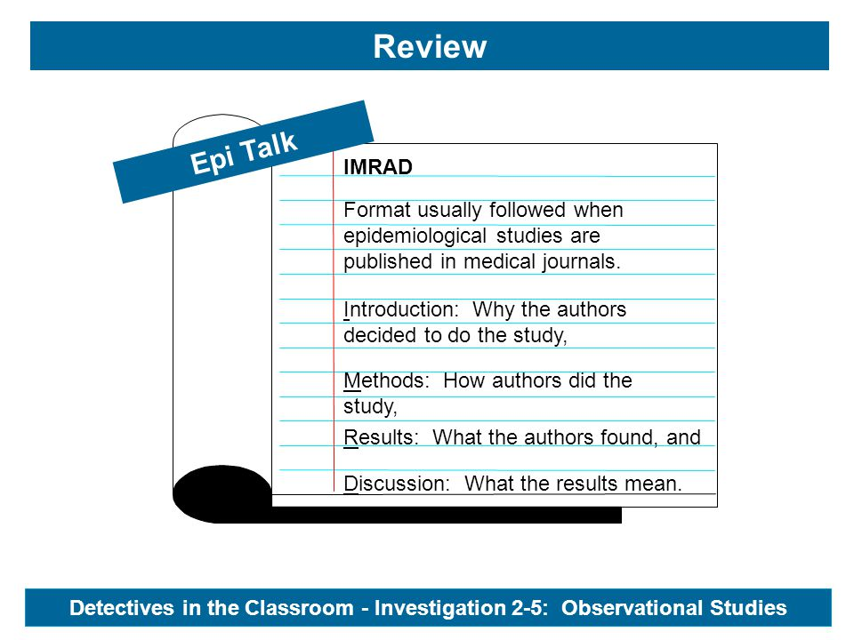 Epi Talk Detectives in the Classroom - Investigation 2-5: Observational Studies IMRAD Review Format usually followed when epidemiological studies are published in medical journals.