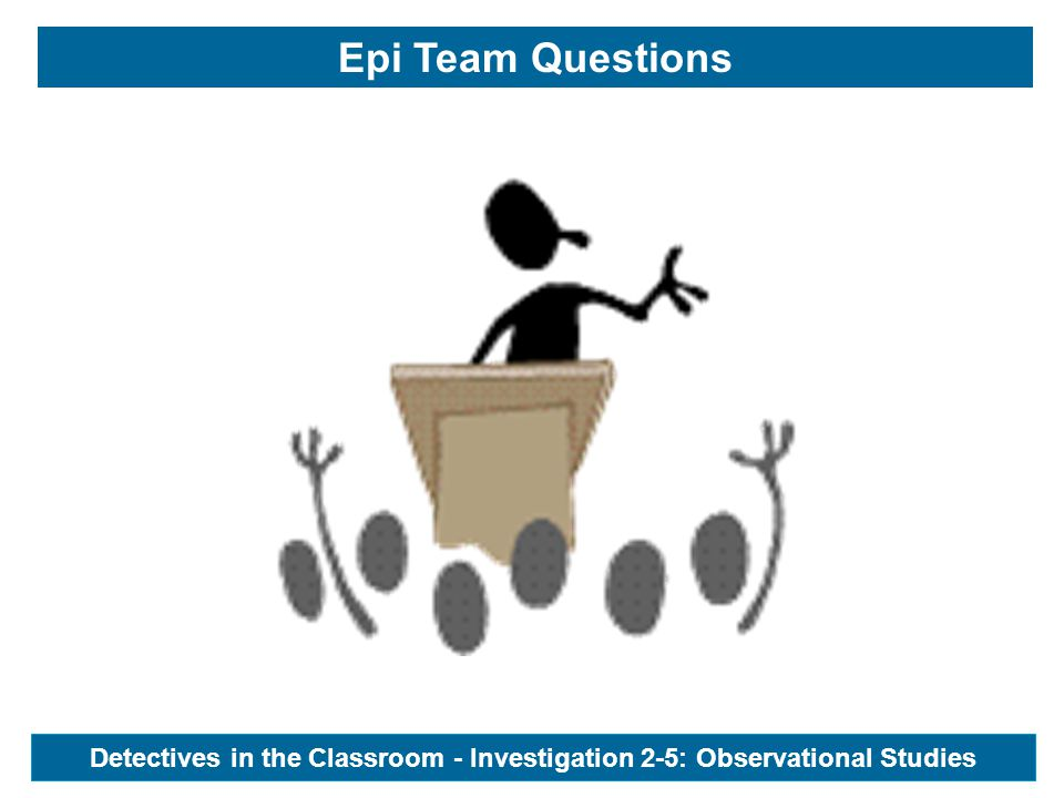 Epi Team Questions Detectives in the Classroom - Investigation 2-5: Observational Studies