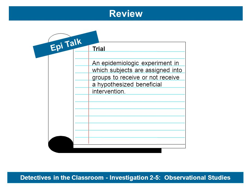 Epi Talk Review Detectives in the Classroom - Investigation 2-5: Observational Studies Natural Experiment Naturally occurring circumstances in which groups of people within a population have been exposed to different levels of the hypothesized cause of an outcome.