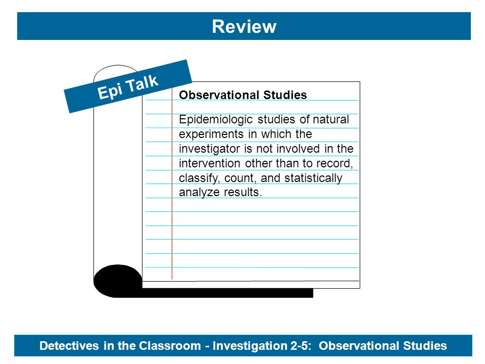 Epi Talk Review Detectives in the Classroom - Investigation 2-5: Observational Studies Observational Studies Epidemiologic studies of natural experiments in which the investigator is not involved in the intervention other than to record, classify, count, and statistically analyze results.