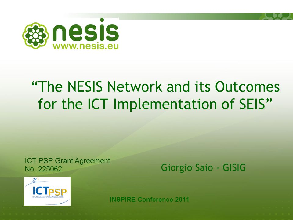 The NESIS Network and its Outcomes for the ICT Implementation of SEIS Giorgio Saio - GISIG INSPIRE Conference 2011 ICT PSP Grant Agreement No.