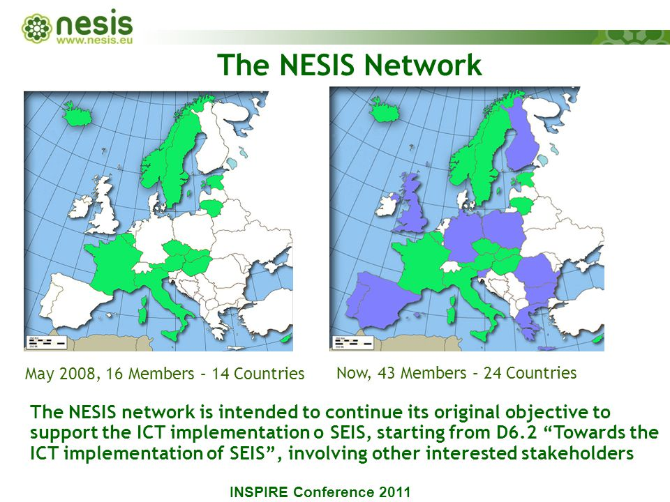 The NESIS network is intended to continue its original objective to support the ICT implementation o SEIS, starting from D6.2 Towards the ICT implementation of SEIS , involving other interested stakeholders May 2008, 16 Members – 14 Countries Now, 43 Members – 24 Countries The NESIS Network INSPIRE Conference 2011