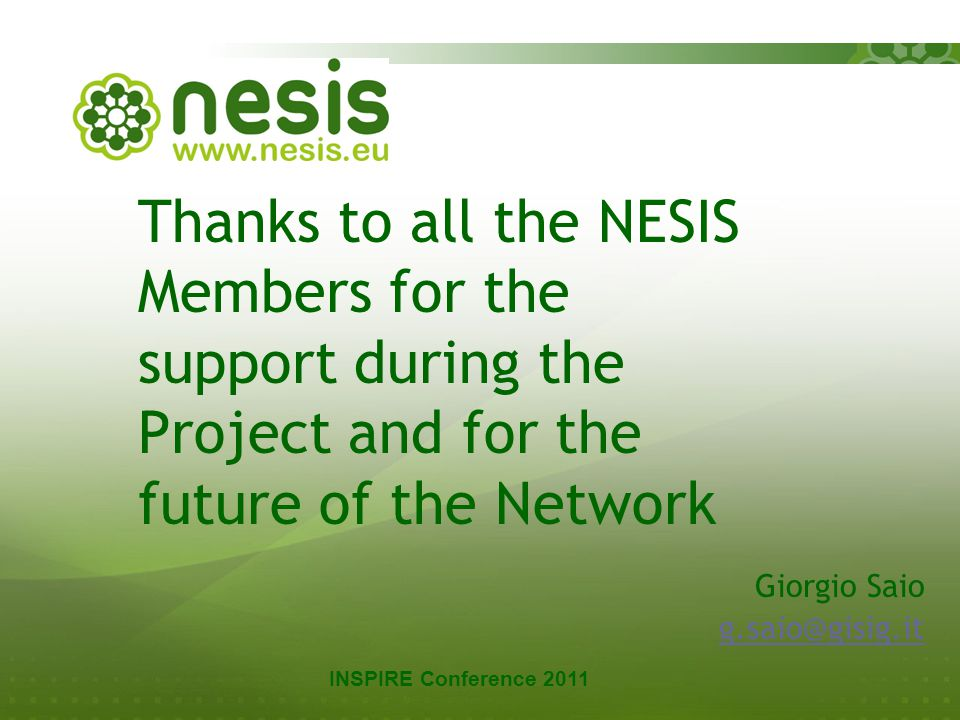 NESIS kick-off meeting Copenhagen 22-23 May 2008 28 Thanks to all the NESIS Members for the support during the Project and for the future of the Network Giorgio Saio g.saio@gisig.it INSPIRE Conference 2011
