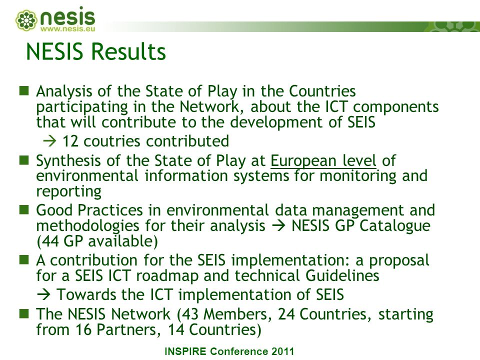 NESIS Results Analysis of the State of Play in the Countries participating in the Network, about the ICT components that will contribute to the development of SEIS  12 coutries contributed Synthesis of the State of Play at European level of environmental information systems for monitoring and reporting Good Practices in environmental data management and methodologies for their analysis  NESIS GP Catalogue (44 GP available) A contribution for the SEIS implementation: a proposal for a SEIS ICT roadmap and technical Guidelines  Towards the ICT implementation of SEIS The NESIS Network (43 Members, 24 Countries, starting from 16 Partners, 14 Countries) INSPIRE Conference 2011