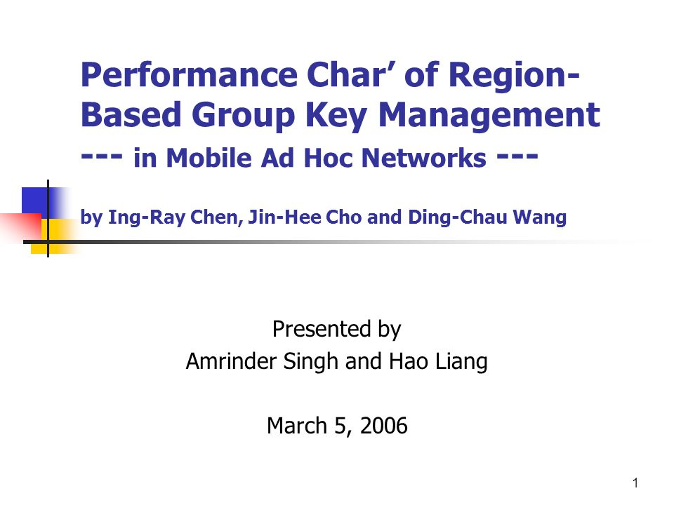 1 Performance Char' of Region- Based Group Key Management --- in Mobile Ad Hoc Networks --- by Ing-Ray Chen, Jin-Hee Cho and Ding-Chau Wang Presented by Amrinder Singh and Hao Liang March 5, 2006