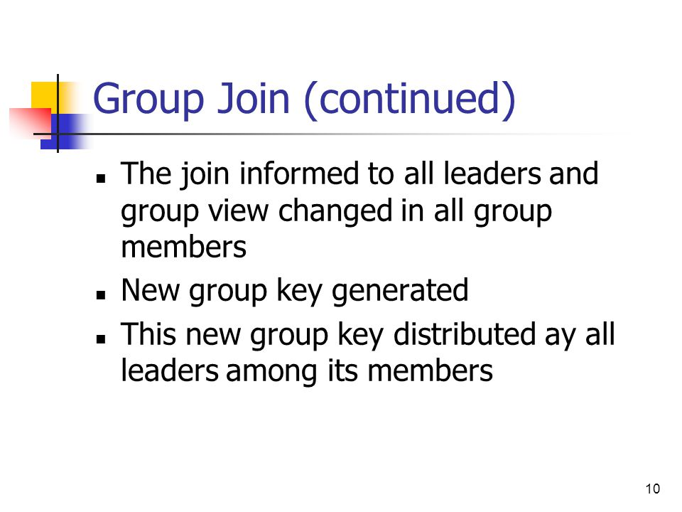 10 Group Join (continued) The join informed to all leaders and group view changed in all group members New group key generated This new group key distributed ay all leaders among its members