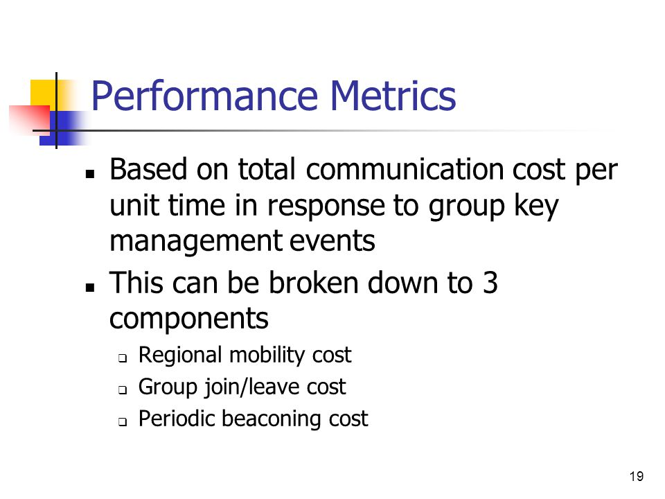 19 Performance Metrics Based on total communication cost per unit time in response to group key management events This can be broken down to 3 components  Regional mobility cost  Group join/leave cost  Periodic beaconing cost