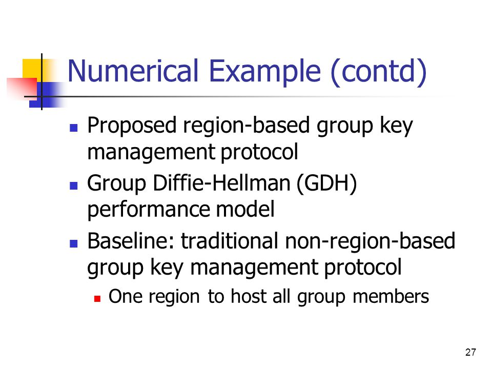 27 Numerical Example (contd) Proposed region-based group key management protocol Group Diffie-Hellman (GDH) performance model Baseline: traditional non-region-based group key management protocol One region to host all group members