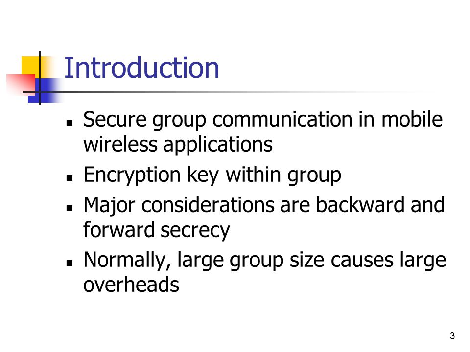 3 Introduction Secure group communication in mobile wireless applications Encryption key within group Major considerations are backward and forward secrecy Normally, large group size causes large overheads