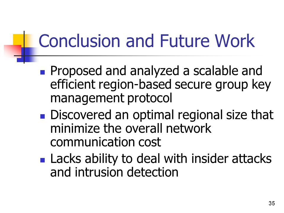 35 Conclusion and Future Work Proposed and analyzed a scalable and efficient region-based secure group key management protocol Discovered an optimal regional size that minimize the overall network communication cost Lacks ability to deal with insider attacks and intrusion detection