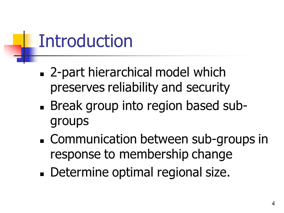 4 Introduction 2-part hierarchical model which preserves reliability and security Break group into region based sub- groups Communication between sub-groups in response to membership change Determine optimal regional size.