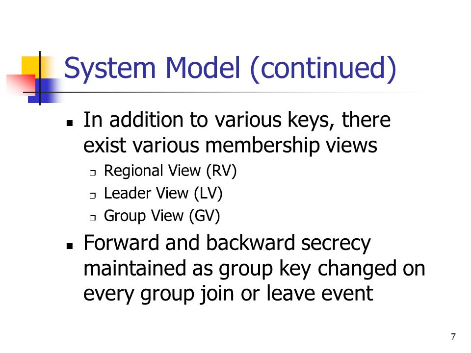 7 System Model (continued) In addition to various keys, there exist various membership views  Regional View (RV)  Leader View (LV)  Group View (GV) Forward and backward secrecy maintained as group key changed on every group join or leave event