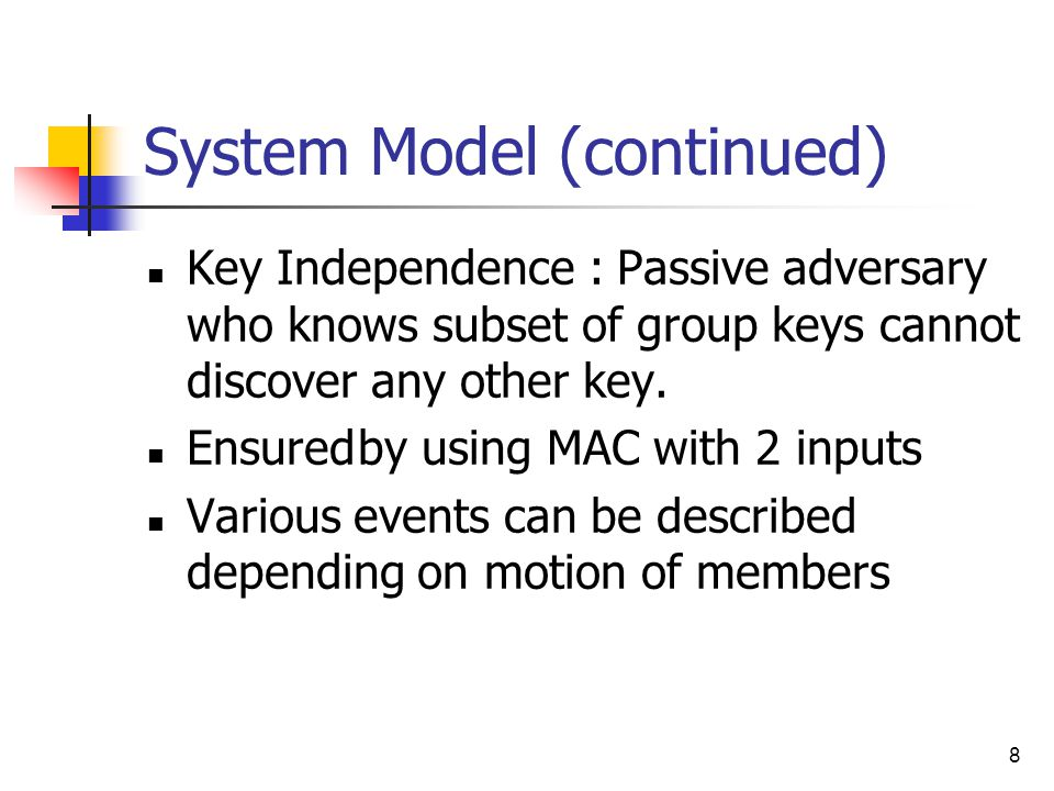 8 System Model (continued) Key Independence : Passive adversary who knows subset of group keys cannot discover any other key.