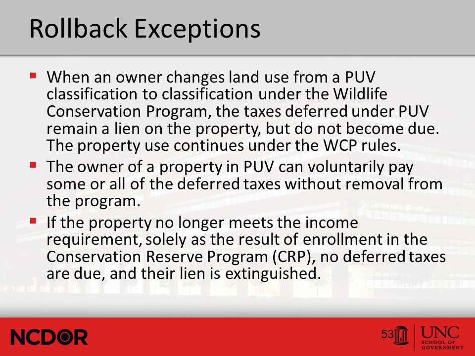 Rollback Exceptions  When an owner changes land use from a PUV classification to classification under the Wildlife Conservation Program, the taxes deferred under PUV remain a lien on the property, but do not become due.