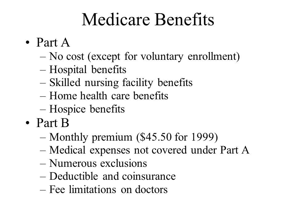 Medicare Benefits Part A –No cost (except for voluntary enrollment) –Hospital benefits –Skilled nursing facility benefits –Home health care benefits –Hospice benefits Part B –Monthly premium ($45.50 for 1999) –Medical expenses not covered under Part A –Numerous exclusions –Deductible and coinsurance –Fee limitations on doctors
