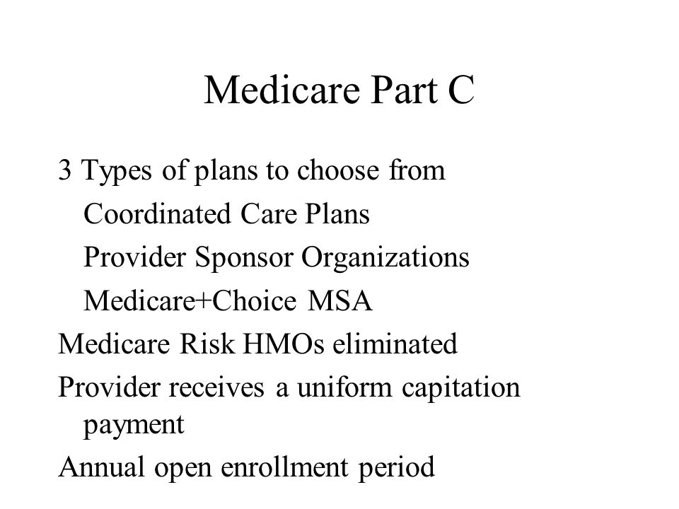 Medicare Part C 3 Types of plans to choose from Coordinated Care Plans Provider Sponsor Organizations Medicare+Choice MSA Medicare Risk HMOs eliminate