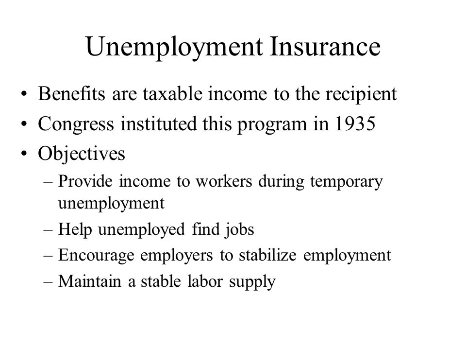 Unemployment Insurance Benefits are taxable income to the recipient Congress instituted this program in 1935 Objectives –Provide income to workers during temporary unemployment –Help unemployed find jobs –Encourage employers to stabilize employment –Maintain a stable labor supply