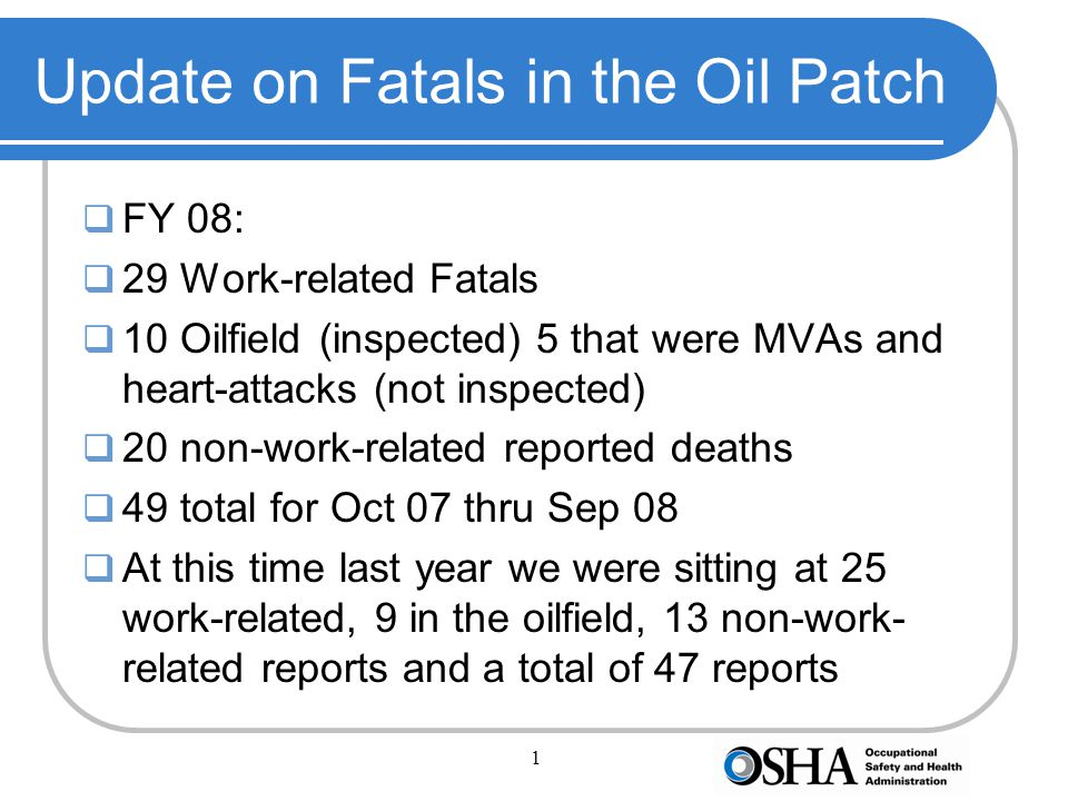 2 Fatals cont  FY 09  As of the beginning of August:  14 work-related deaths  7 Oilfield (inspected)  11 Non-work-related deaths  25 total reported