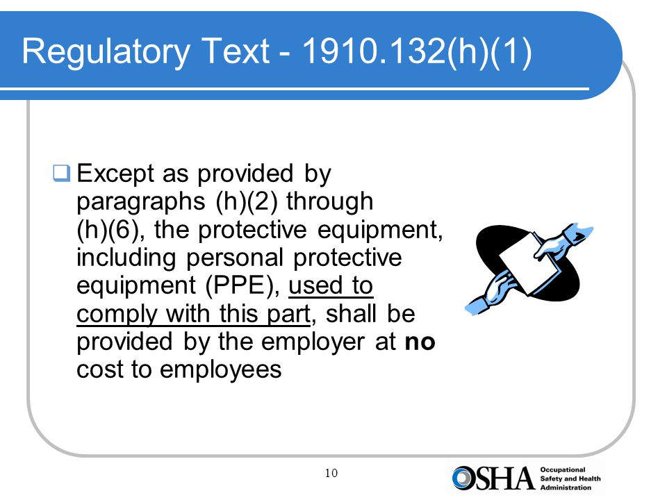 10 Regulatory Text - 1910.132(h)(1)  Except as provided by paragraphs (h)(2) through (h)(6), the protective equipment, including personal protective equipment (PPE), used to comply with this part, shall be provided by the employer at no cost to employees