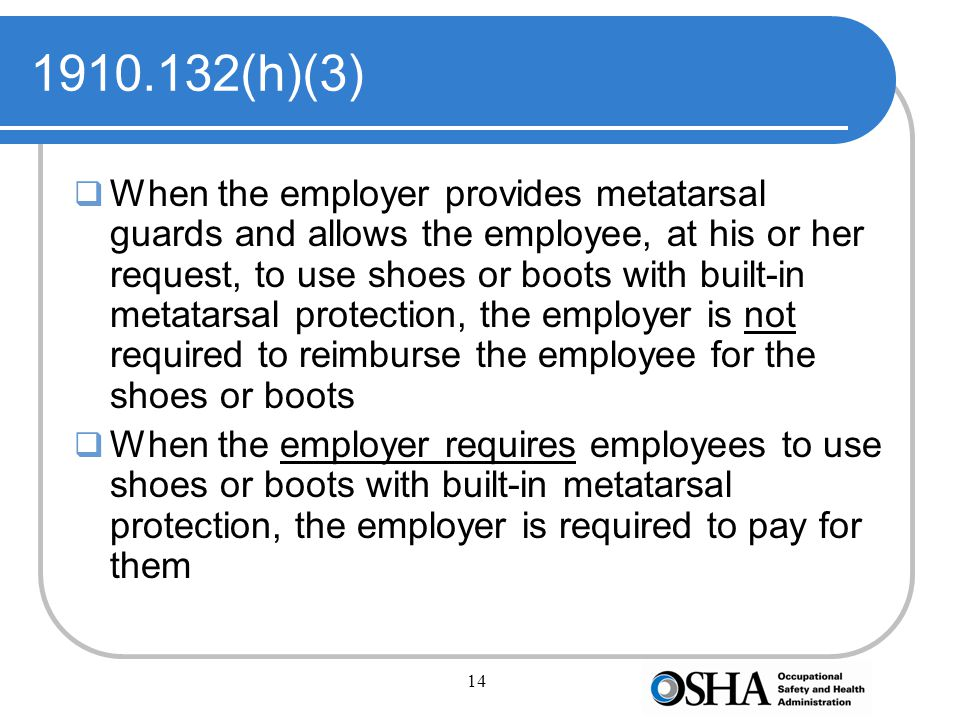 14 1910.132(h)(3)  When the employer provides metatarsal guards and allows the employee, at his or her request, to use shoes or boots with built-in metatarsal protection, the employer is not required to reimburse the employee for the shoes or boots  When the employer requires employees to use shoes or boots with built-in metatarsal protection, the employer is required to pay for them