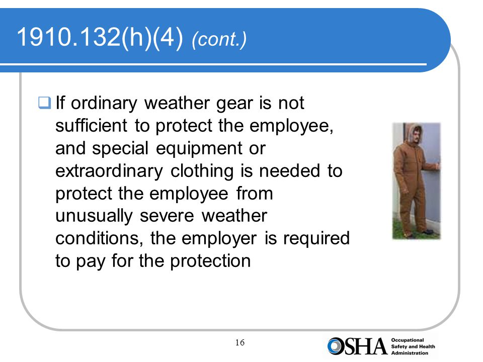 16 1910.132(h)(4) (cont.)  If ordinary weather gear is not sufficient to protect the employee, and special equipment or extraordinary clothing is needed to protect the employee from unusually severe weather conditions, the employer is required to pay for the protection