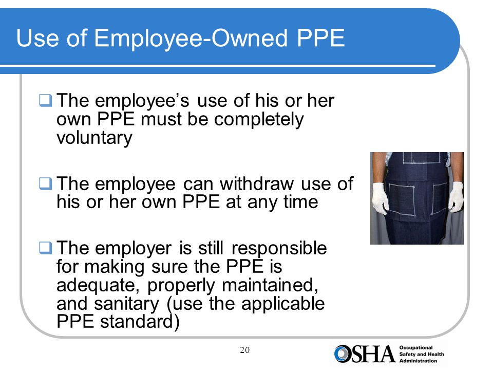 20 Use of Employee-Owned PPE  The employee's use of his or her own PPE must be completely voluntary  The employee can withdraw use of his or her own PPE at any time  The employer is still responsible for making sure the PPE is adequate, properly maintained, and sanitary (use the applicable PPE standard)