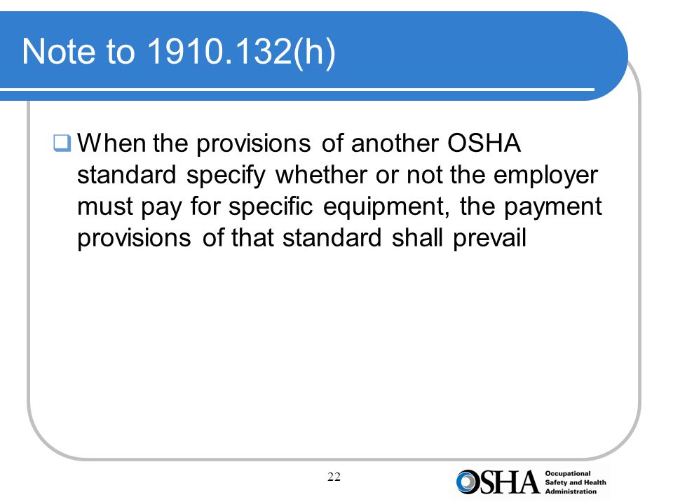 22 Note to 1910.132(h)  When the provisions of another OSHA standard specify whether or not the employer must pay for specific equipment, the payment provisions of that standard shall prevail
