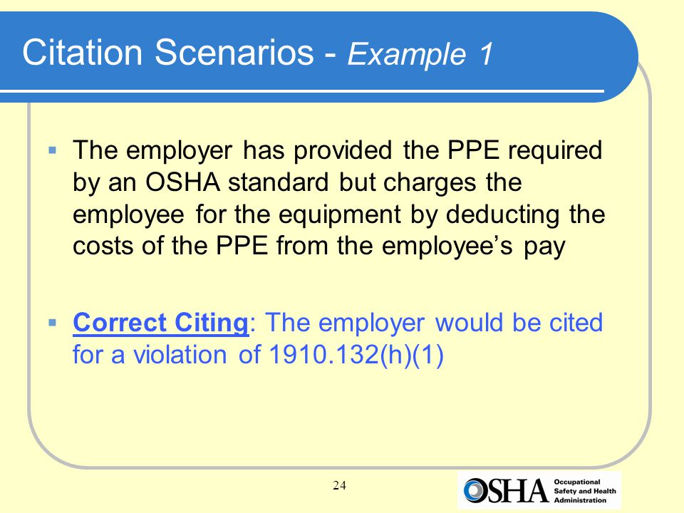24 Citation Scenarios - Example 1  The employer has provided the PPE required by an OSHA standard but charges the employee for the equipment by deducting the costs of the PPE from the employee's pay  Correct Citing: The employer would be cited for a violation of 1910.132(h)(1)