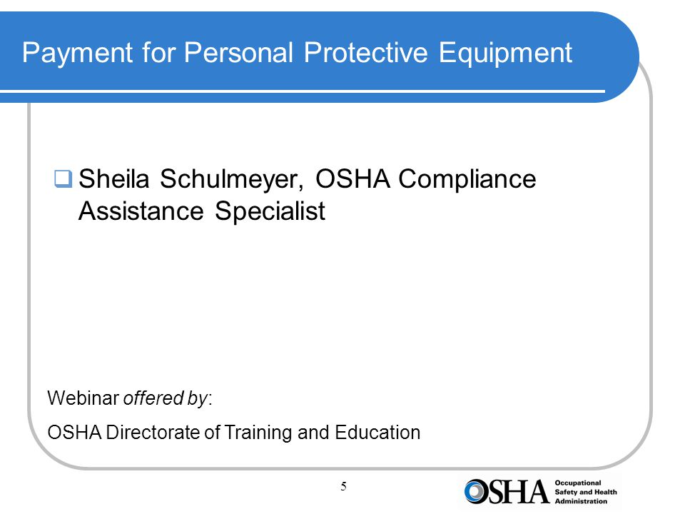 5 Payment for Personal Protective Equipment  Sheila Schulmeyer, OSHA Compliance Assistance Specialist Webinar offered by: OSHA Directorate of Training and Education