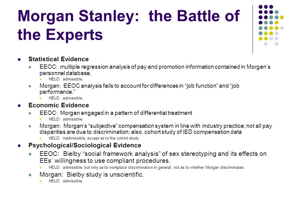 Morgan Stanley: the Battle of the Experts Statistical Evidence EEOC: multiple regression analysis of pay and promotion information contained in Morgan's personnel database.