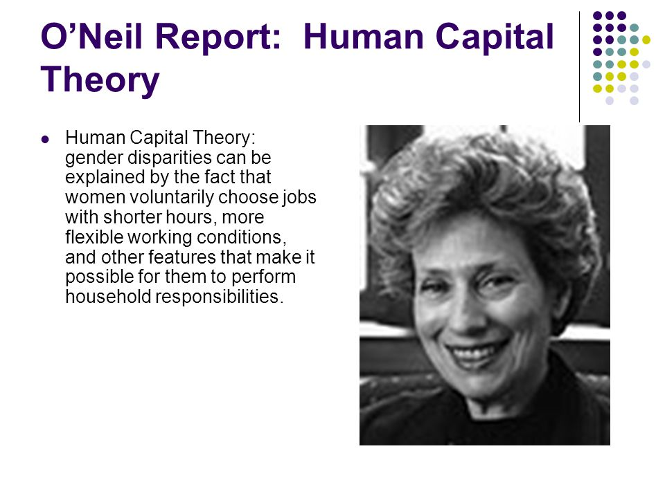 O'Neil Report: Human Capital Theory Human Capital Theory: gender disparities can be explained by the fact that women voluntarily choose jobs with shorter hours, more flexible working conditions, and other features that make it possible for them to perform household responsibilities.