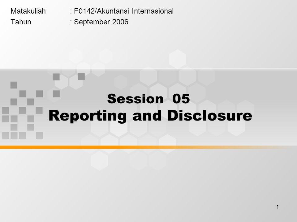 1 Matakuliah: F0142/Akuntansi Internasional Tahun: September 2006 Session 05 Reporting and Disclosure