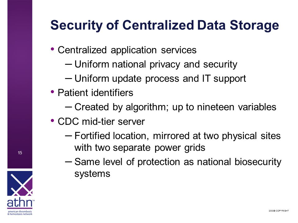2008© COPYRIGHT 15 Security of Centralized Data Storage Centralized application services – Uniform national privacy and security – Uniform update process and IT support Patient identifiers – Created by algorithm; up to nineteen variables CDC mid-tier server – Fortified location, mirrored at two physical sites with two separate power grids – Same level of protection as national biosecurity systems