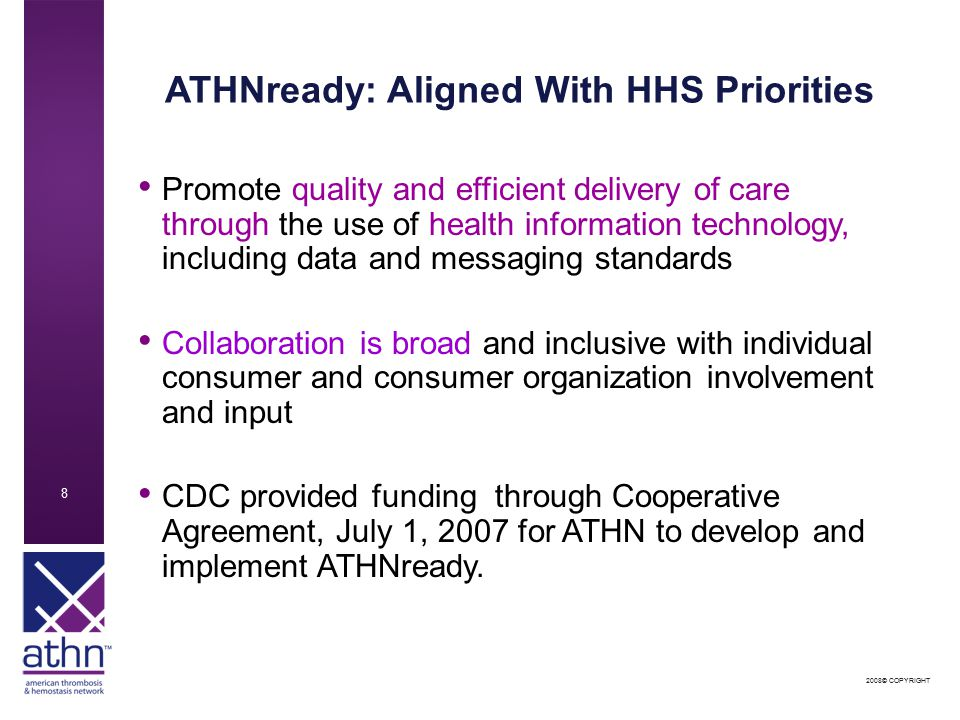 2008© COPYRIGHT 8 ATHNready: Aligned With HHS Priorities Promote quality and efficient delivery of care through the use of health information technology, including data and messaging standards Collaboration is broad and inclusive with individual consumer and consumer organization involvement and input CDC provided funding through Cooperative Agreement, July 1, 2007 for ATHN to develop and implement ATHNready.