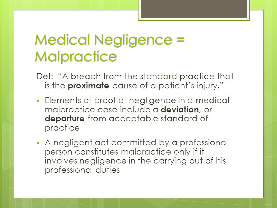 "Medical Negligence = Malpractice Def: ""A breach from the standard practice that is the proximate cause of a patient's injury.""  Elements of proof of"